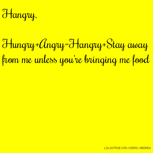 Hangry. Hungry+Angry=Hangry+Stay away from me unless you're bringing me food