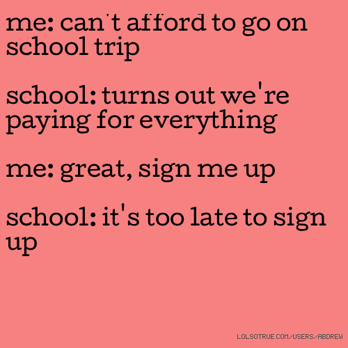 me: can't afford to go on school trip school: turns out we're paying for everything me: great, sign me up school: it's too late to sign up