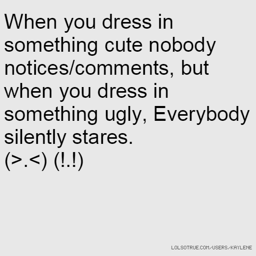 When you dress in something cute nobody notices/comments, but when you dress in something ugly, Everybody silently stares. (>.<) (!.!)