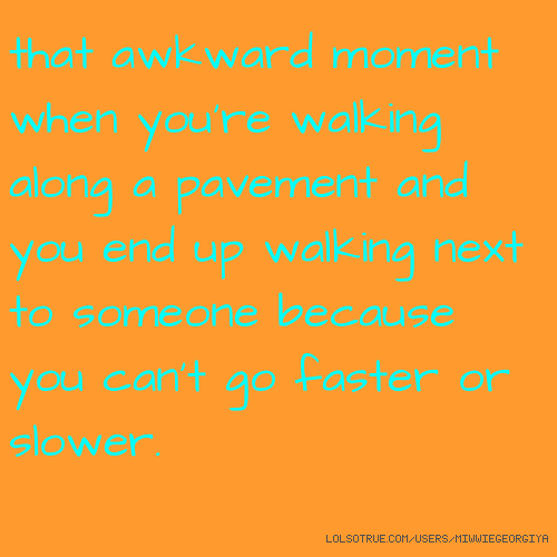 that awkward moment when you're walking along a pavement and you end up walking next to someone because you can't go faster or slower.