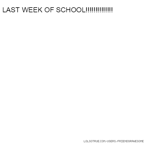 LAST WEEK OF SCHOOL!!!!!!!!!!!!!!