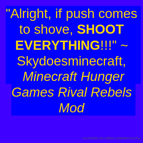 """""""Alright, if push comes to shove, SHOOT EVERYTHING!!!"""" ~ Skydoesminecraft, Minecraft Hunger Games Rival Rebels Mod"""