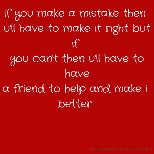 if you make a mistake then u'll have to make it right but if you can't then u'll have to have a friend to help and make i better