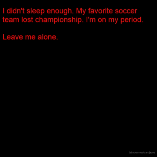 I didn't sleep enough. My favorite soccer team lost championship. I'm on my period. Leave me alone.