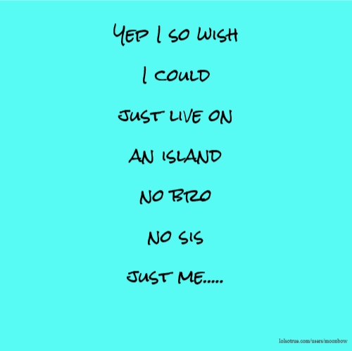 Yep I so wish I could just live on an island no bro no sis just me.....