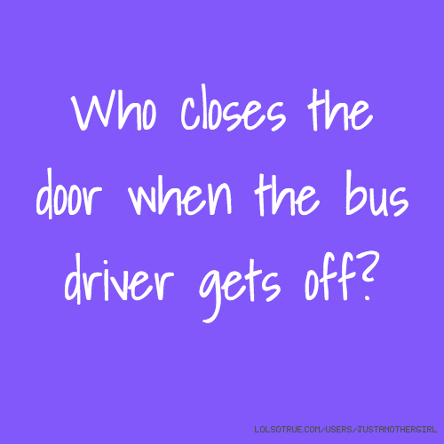 Who closes the door when the bus driver gets off?