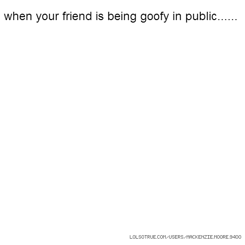 when your friend is being goofy in public......