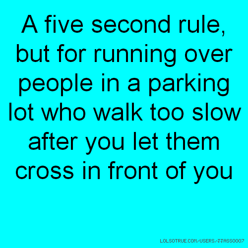 A five second rule, but for running over people in a parking lot who walk too slow after you let them cross in front of you