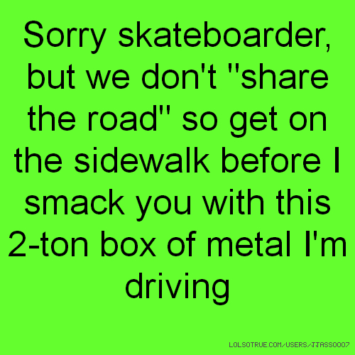 """Sorry skateboarder, but we don't """"share the road"""" so get on the sidewalk before I smack you with this 2-ton box of metal I'm driving"""