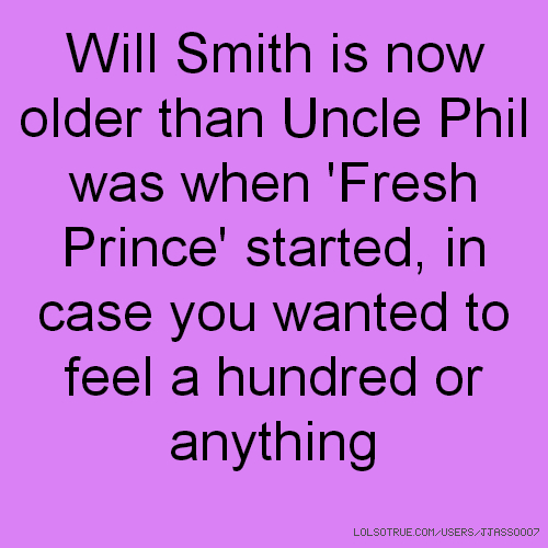 Will Smith is now older than Uncle Phil was when 'Fresh Prince' started, in case you wanted to feel a hundred or anything