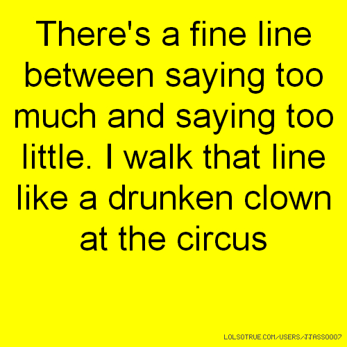 There's a fine line between saying too much and saying too little. I walk that line like a drunken clown at the circus