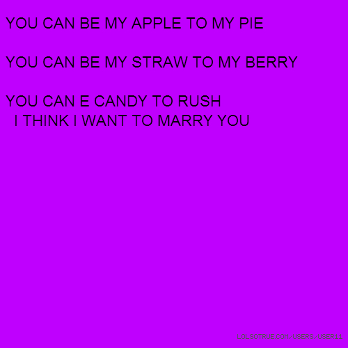 YOU CAN BE MY APPLE TO MY PIE YOU CAN BE MY STRAW TO MY BERRY YOU CAN E CANDY TO RUSH I THINK I WANT TO MARRY YOU
