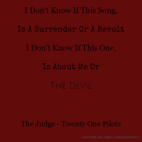 I Don't Know If This Song, Is A Surrender Or A Revolt I Don't Know If This One, Is About Me Or The Devil The Judge - Twenty One Pilots