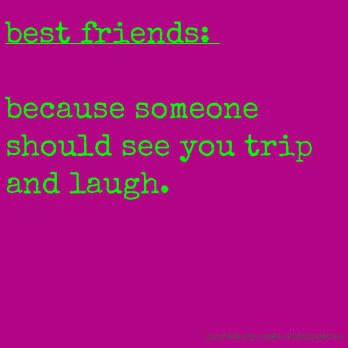 best friends: because someone should see you trip and laugh.