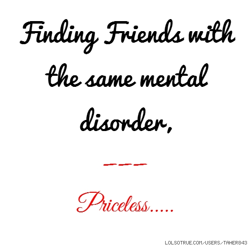 Finding Friends with the same mental disorder, --- Priceless.....