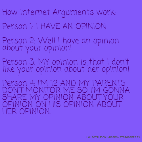 How Internet Arguments work: Person 1: I HAVE AN OPINION Person 2: Well I have an opinion about your opinion! Person 3: MY opinion is that I don't like your opinion about her opinion! Person 4: I'M 12 AND MY PARENTS DON'T MONITOR ME SO I'M GONNA SHARE MY OPINION ABOUT YOUR OPINION ON HIS OPINION ABOUT HER OPINION.