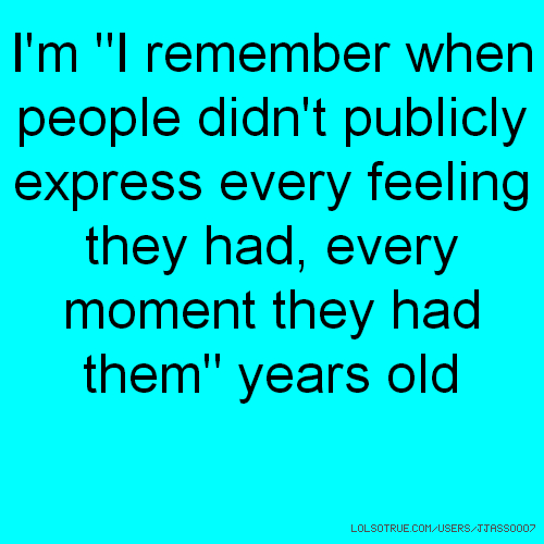 "I'm ""I remember when people didn't publicly express every feeling they had, every moment they had them"" years old"