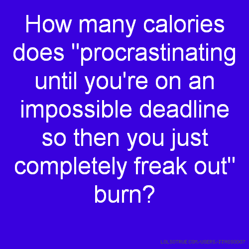 "How many calories does ""procrastinating until you're on an impossible deadline so then you just completely freak out"" burn?"