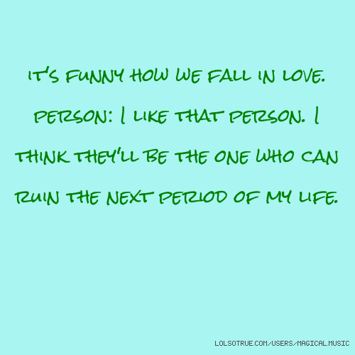 it's funny how we fall in love. person: I like that person. I think they'll be the one who can ruin the next period of my life.