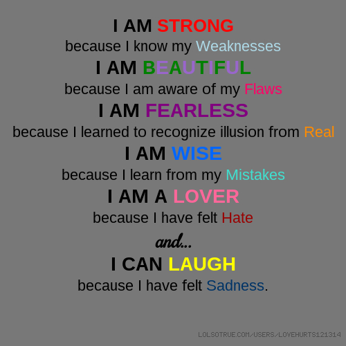 I AM STRONG because I know my Weaknesses I AM BEAUTIFUL because I am aware of my Flaws I AM FEARLESS because I learned to recognize illusion from Real I AM WISE because I learn from my Mistakes I AM A LOVER because I have felt Hate and... I CAN LAUGH because I have felt Sadness.
