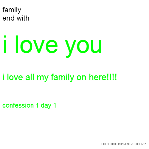 family end with i love you i love all my family on here!!!! confession 1 day 1