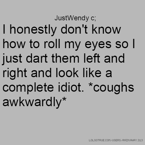 JustWendy c; I honestly don't know how to roll my eyes so I just dart them left and right and look like a complete idiot. *coughs awkwardly*