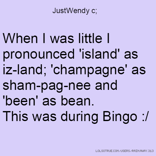 JustWendy c; When I was little I pronounced 'island' as iz-land; 'champagne' as sham-pag-nee and 'been' as bean. This was during Bingo :/