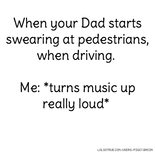 When your Dad starts swearing at pedestrians, when driving. Me: *turns music up really loud*