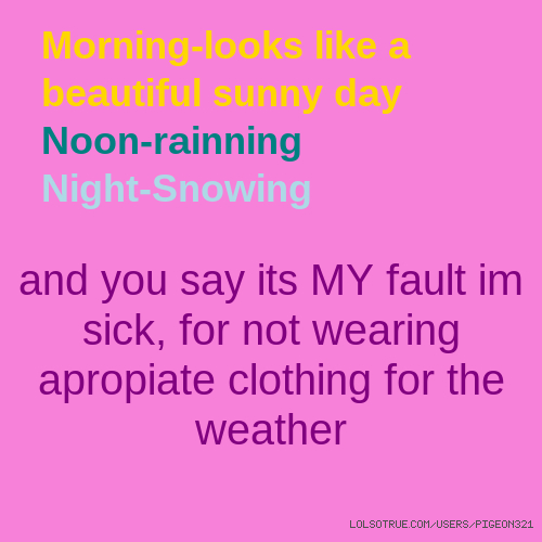 Morning-looks like a beautiful sunny day Noon-rainning Night-Snowing and you say its MY fault im sick, for not wearing apropiate clothing for the weather