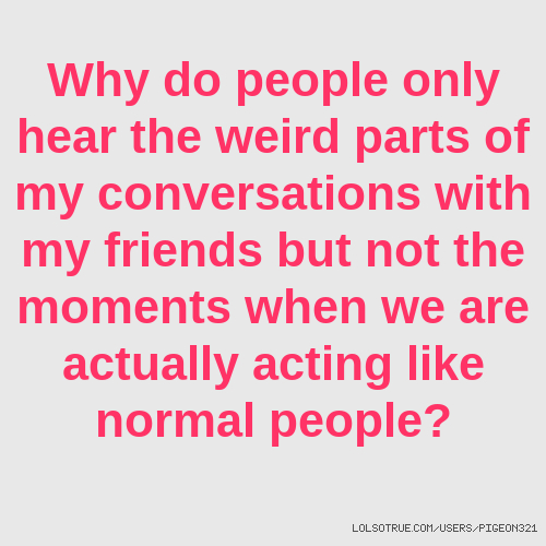 Why do people only hear the weird parts of my conversations with my friends but not the moments when we are actually acting like normal people?