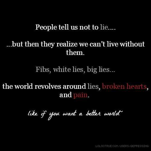 People tell us not to lie.... ...but then they realize we can't live without them. Fibs, white lies, big lies... the world revolves around lies, broken hearts, and pain. like if you want a better world~