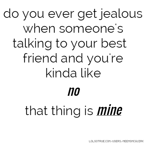 Do You Ever Get Jealous When Someone S Talking To Your Best Friend