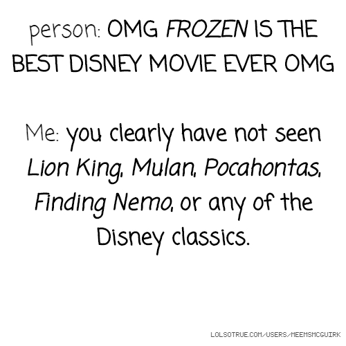 person: OMG FROZEN IS THE BEST DISNEY MOVIE EVER OMG Me: you clearly have not seen Lion King, Mulan, Pocahontas, Finding Nemo, or any of the Disney classics.