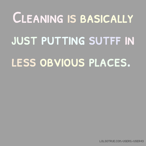 Cleaning is basically just putting sutff in less obvious places.