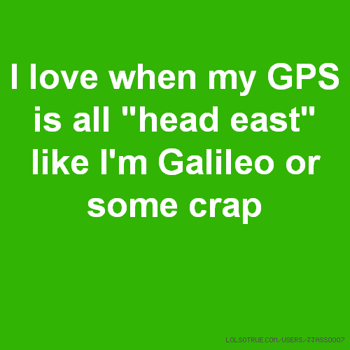 "I love when my GPS is all ""head east"" like I'm Galileo or some crap"