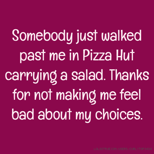 Somebody just walked past me in Pizza Hut carrying a salad. Thanks for not making me feel bad about my choices.