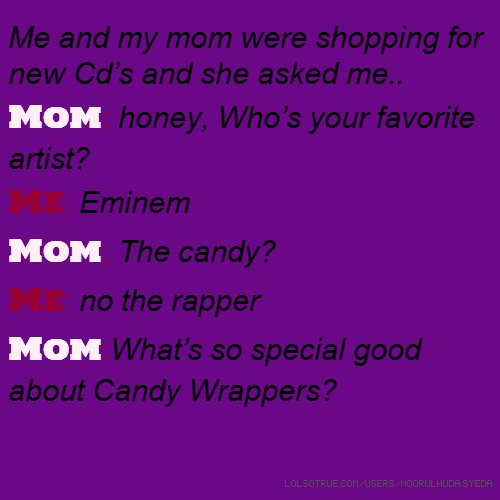 Me and my mom were shopping for new Cd's and she asked me.. Mom: honey, Who's your favorite artist? Me: Eminem Mom: The candy? Me: no the rapper Mom:What's so special good about Candy Wrappers?