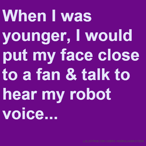 When I was younger, I would put my face close to a fan & talk to hear my robot voice...