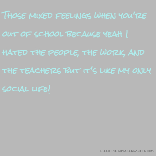 Those mixed feelings when you're out of school because yeah I hated the people, the work, and the teachers but it's like my only social life!