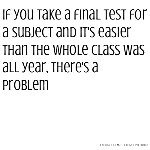If you take a final test for a subject and it's easier than the whole class was all year, there's a problem