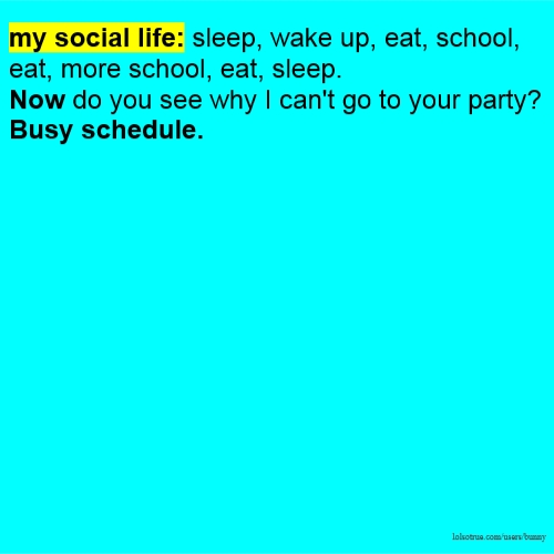my social life: sleep, wake up, eat, school, eat, more school, eat, sleep. Now do you see why I can't go to your party? Busy schedule.
