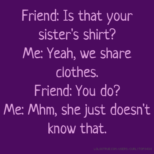 Friend: Is that your sister's shirt? Me: Yeah, we share clothes. Friend: You do? Me: Mhm, she just doesn't know that.