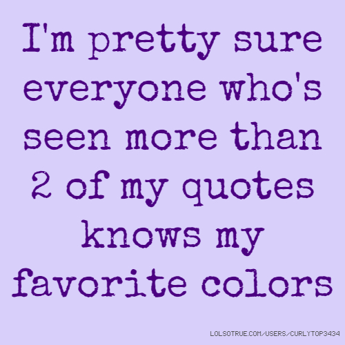 I'm pretty sure everyone who's seen more than 2 of my quotes knows my favorite colors