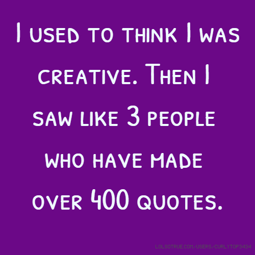 I used to think I was creative. Then I saw like 3 people who have made over 400 quotes.