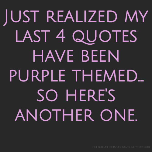 Just realized my last 4 quotes have been purple themed... so here's another one.