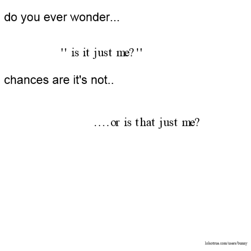 do you ever wonder... '' is it just me?'' chances are it's not.. ....or is that just me?
