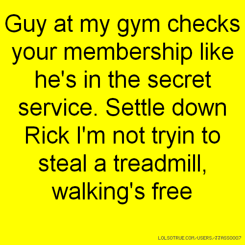 Guy at my gym checks your membership like he's in the secret service. Settle down Rick I'm not tryin to steal a treadmill, walking's free