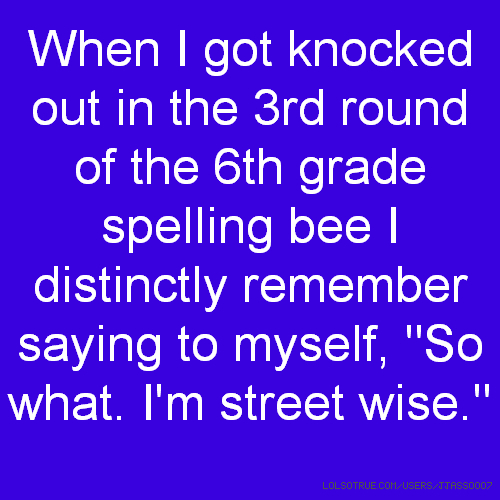 "When I got knocked out in the 3rd round of the 6th grade spelling bee I distinctly remember saying to myself, ""So what. I'm street wise."""
