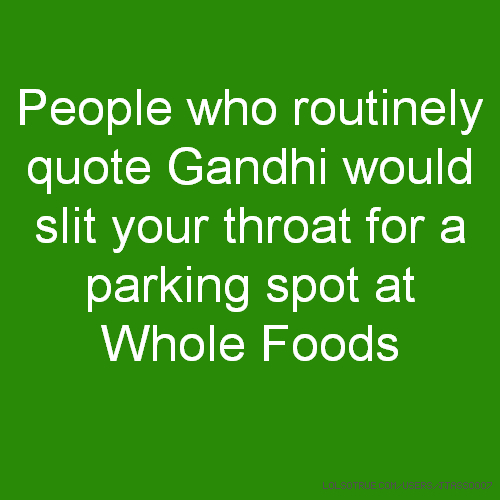People who routinely quote Gandhi would slit your throat for a parking spot at Whole Foods