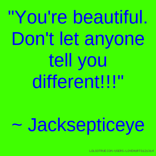 """You're beautiful. Don't let anyone tell you different!!!"" ~ Jacksepticeye"